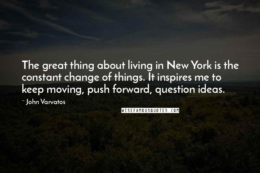 John Varvatos quotes: The great thing about living in New York is the constant change of things. It inspires me to keep moving, push forward, question ideas.