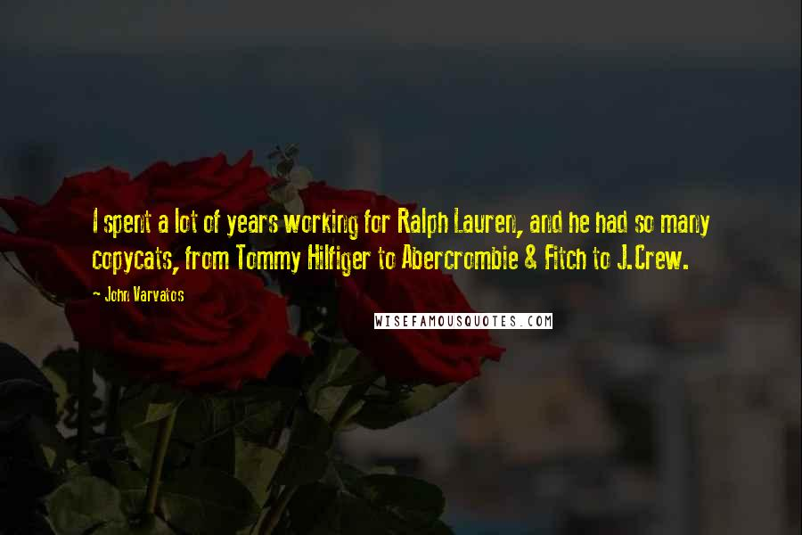 John Varvatos quotes: I spent a lot of years working for Ralph Lauren, and he had so many copycats, from Tommy Hilfiger to Abercrombie & Fitch to J.Crew.