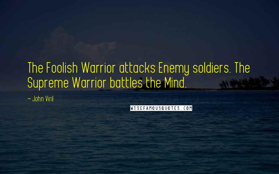 John Viril quotes: The Foolish Warrior attacks Enemy soldiers. The Supreme Warrior battles the Mind.