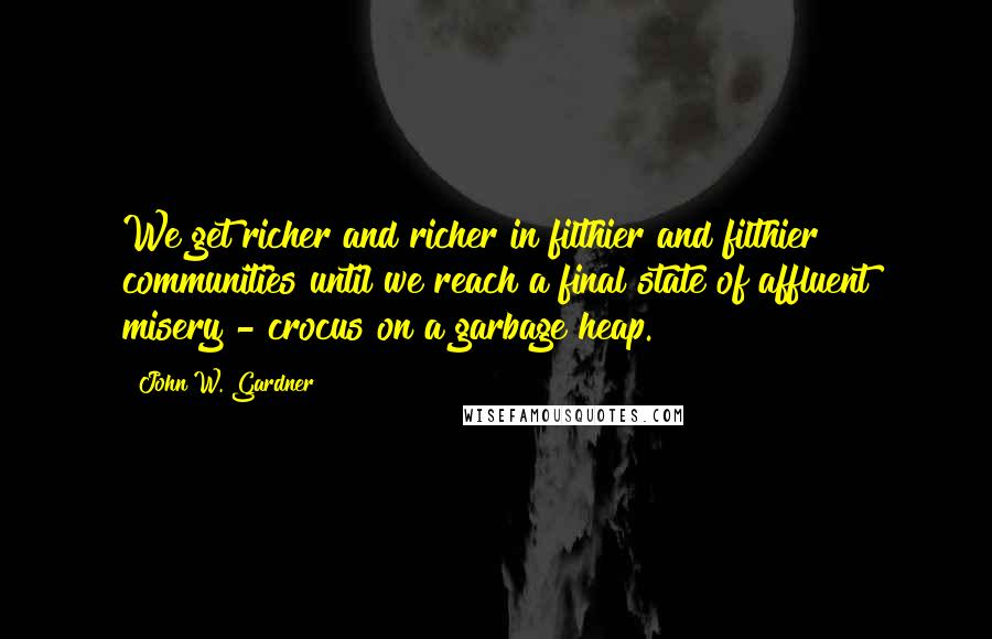 John W. Gardner quotes: We get richer and richer in filthier and filthier communities until we reach a final state of affluent misery - crocus on a garbage heap.