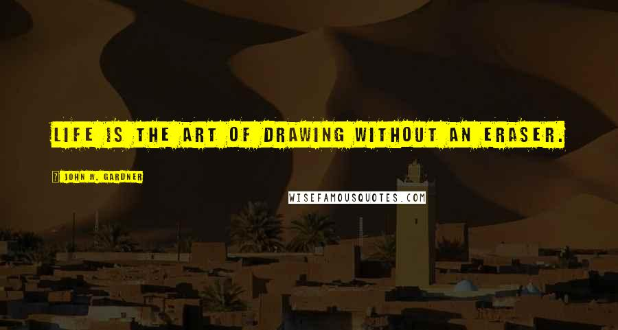 John W. Gardner quotes: Life is the art of drawing without an eraser.
