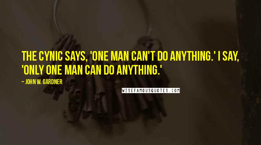 John W. Gardner quotes: The cynic says, 'One man can't do anything.' I say, 'Only one man can do anything.'