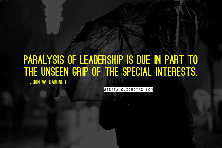 John W. Gardner quotes: Paralysis of leadership is due in part to the unseen grip of the special interests.