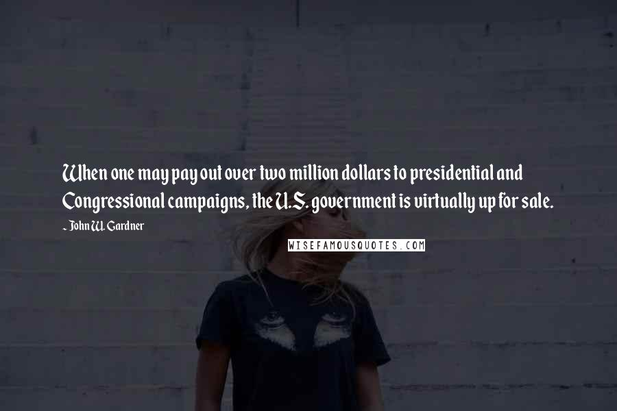 John W. Gardner quotes: When one may pay out over two million dollars to presidential and Congressional campaigns, the U.S. government is virtually up for sale.