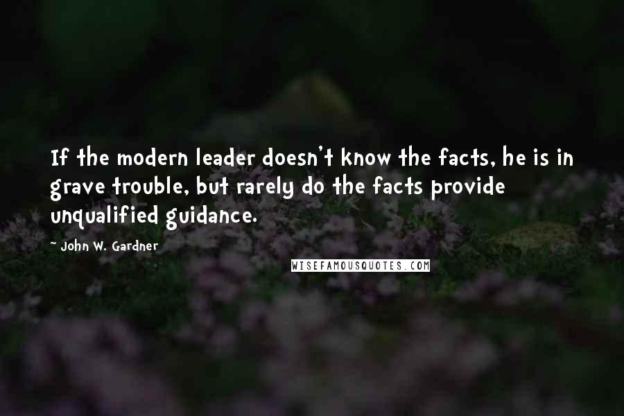 John W. Gardner quotes: If the modern leader doesn't know the facts, he is in grave trouble, but rarely do the facts provide unqualified guidance.