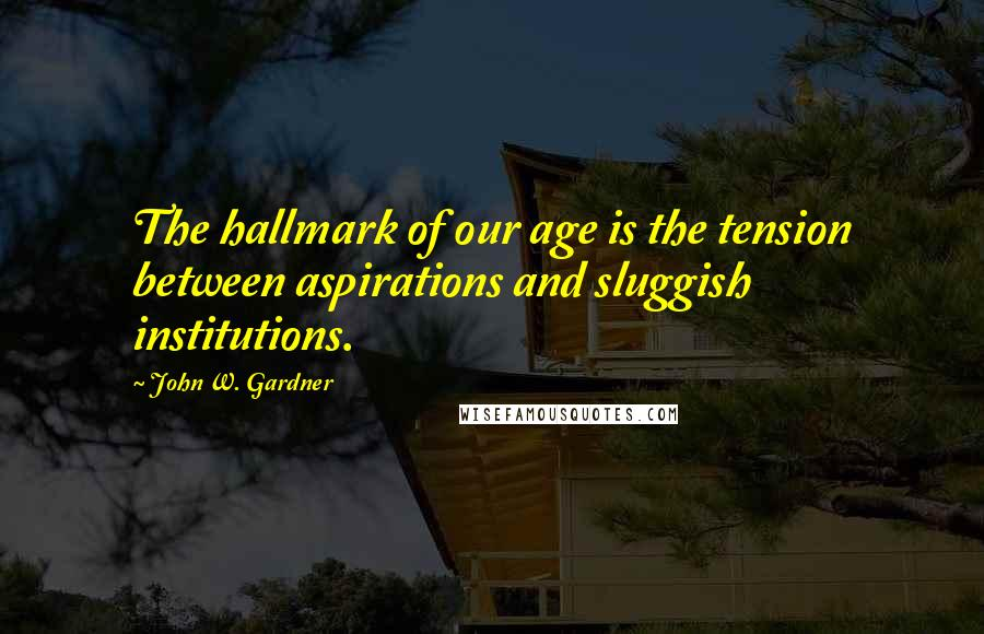 John W. Gardner quotes: The hallmark of our age is the tension between aspirations and sluggish institutions.