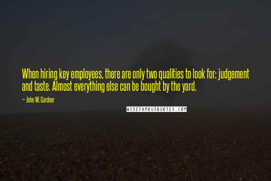 John W. Gardner quotes: When hiring key employees, there are only two qualities to look for: judgement and taste. Almost everything else can be bought by the yard.
