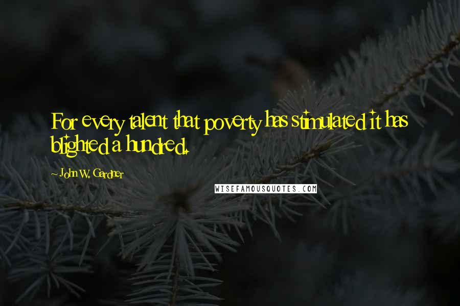 John W. Gardner quotes: For every talent that poverty has stimulated it has blighted a hundred.