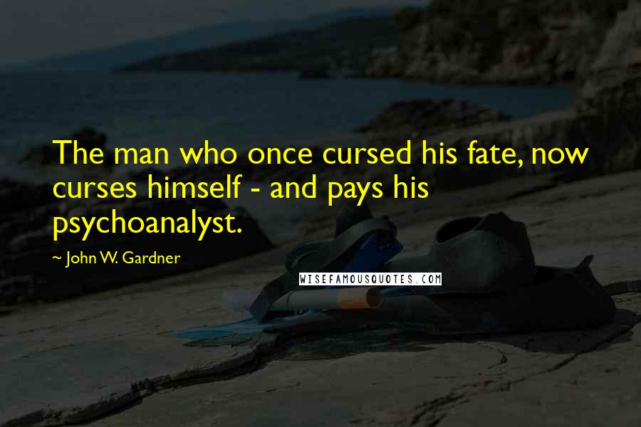 John W. Gardner quotes: The man who once cursed his fate, now curses himself - and pays his psychoanalyst.