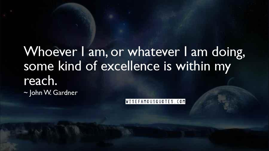 John W. Gardner quotes: Whoever I am, or whatever I am doing, some kind of excellence is within my reach.