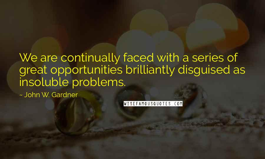 John W. Gardner quotes: We are continually faced with a series of great opportunities brilliantly disguised as insoluble problems.