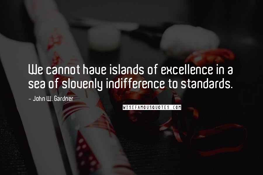 John W. Gardner quotes: We cannot have islands of excellence in a sea of slovenly indifference to standards.