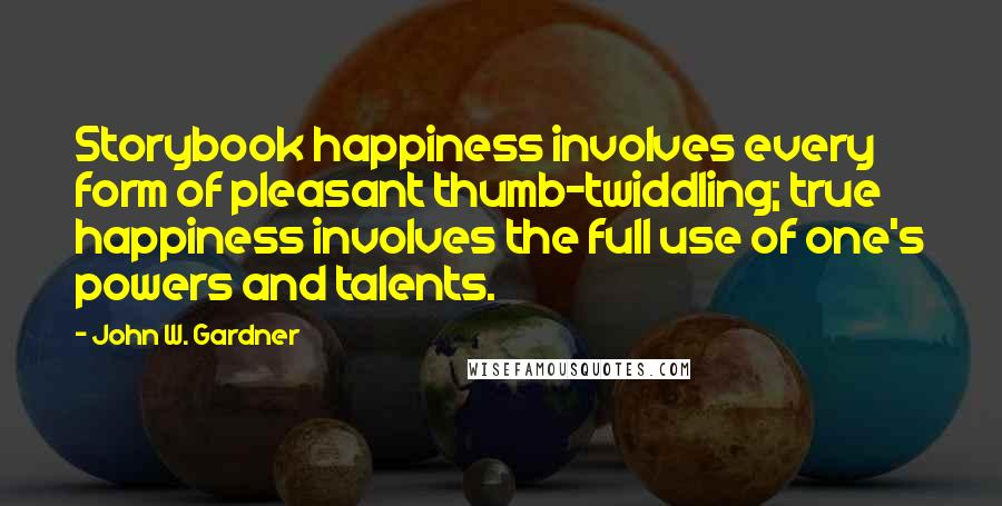 John W. Gardner quotes: Storybook happiness involves every form of pleasant thumb-twiddling; true happiness involves the full use of one's powers and talents.