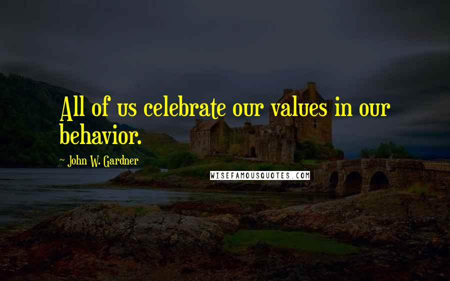 John W. Gardner quotes: All of us celebrate our values in our behavior.