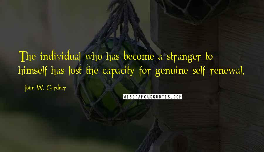 John W. Gardner quotes: The individual who has become a stranger to himself has lost the capacity for genuine self-renewal.