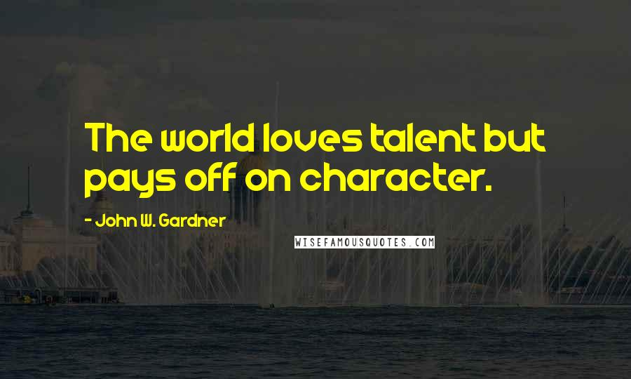 John W. Gardner quotes: The world loves talent but pays off on character.