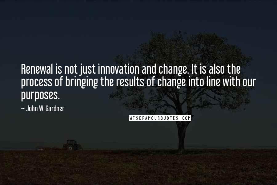 John W. Gardner quotes: Renewal is not just innovation and change. It is also the process of bringing the results of change into line with our purposes.
