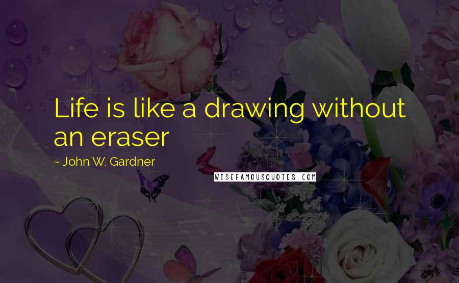 John W. Gardner quotes: Life is like a drawing without an eraser