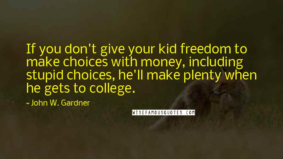 John W. Gardner quotes: If you don't give your kid freedom to make choices with money, including stupid choices, he'll make plenty when he gets to college.