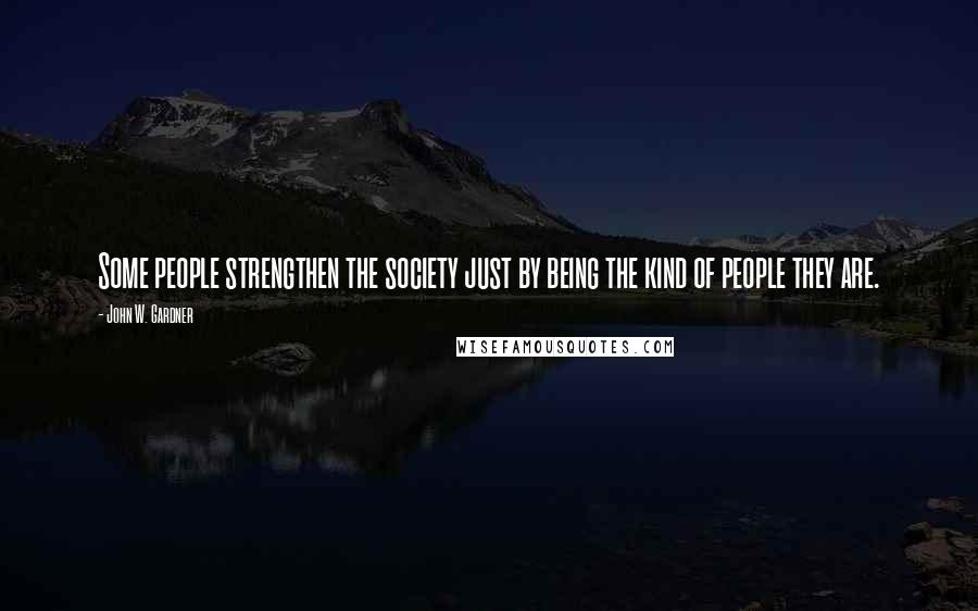 John W. Gardner quotes: Some people strengthen the society just by being the kind of people they are.