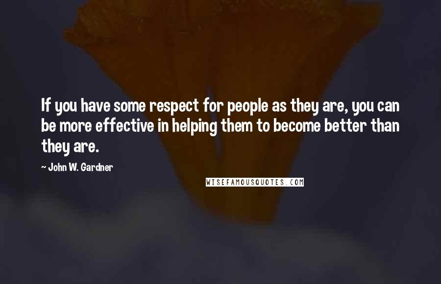 John W. Gardner quotes: If you have some respect for people as they are, you can be more effective in helping them to become better than they are.