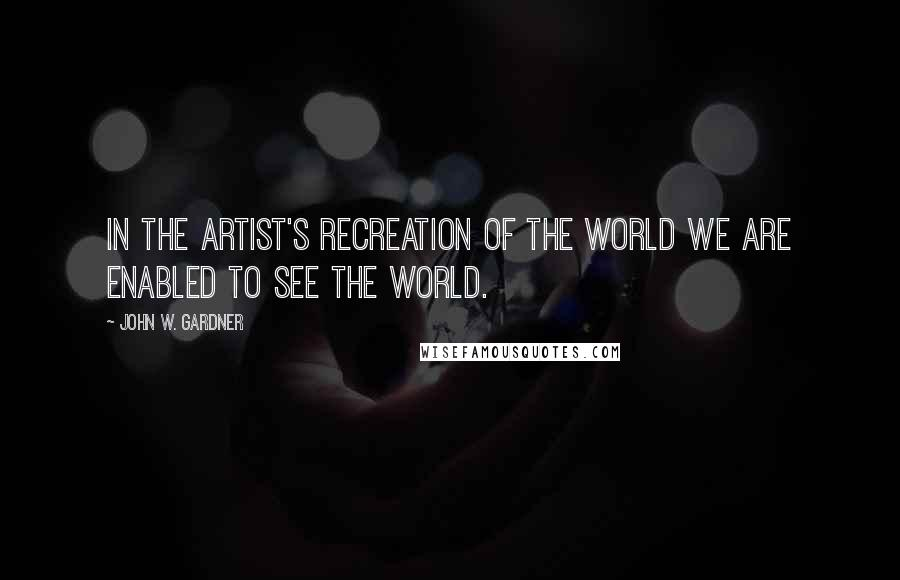 John W. Gardner quotes: In the artist's recreation of the world we are enabled to see the world.