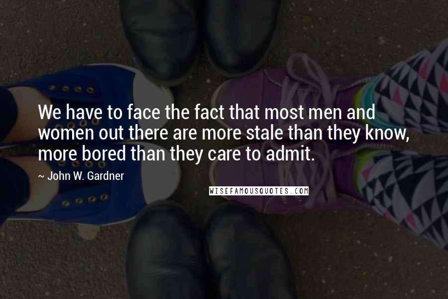 John W. Gardner quotes: We have to face the fact that most men and women out there are more stale than they know, more bored than they care to admit.