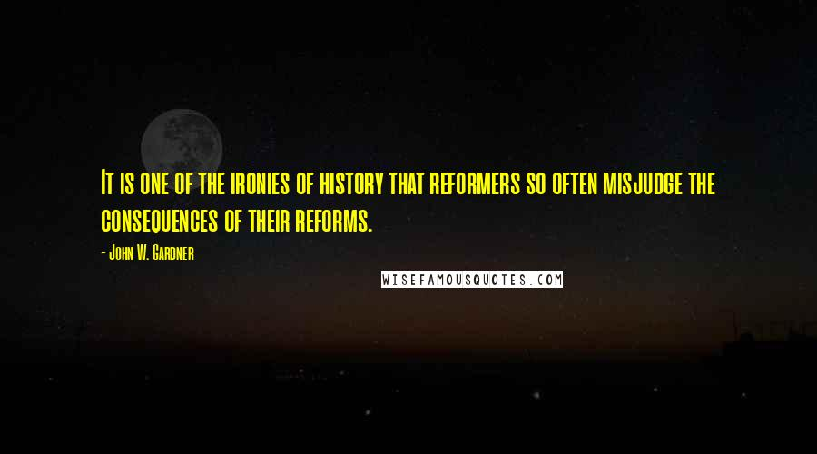John W. Gardner quotes: It is one of the ironies of history that reformers so often misjudge the consequences of their reforms.
