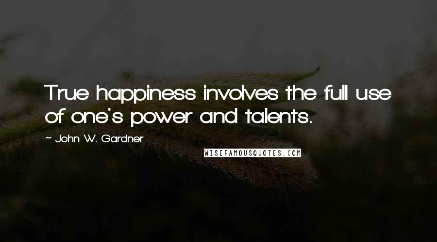 John W. Gardner quotes: True happiness involves the full use of one's power and talents.