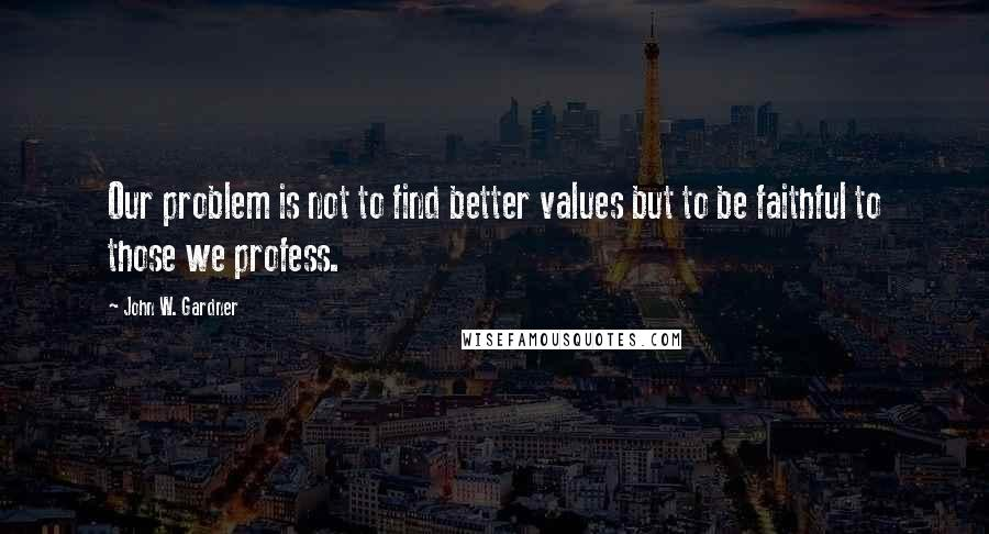 John W. Gardner quotes: Our problem is not to find better values but to be faithful to those we profess.