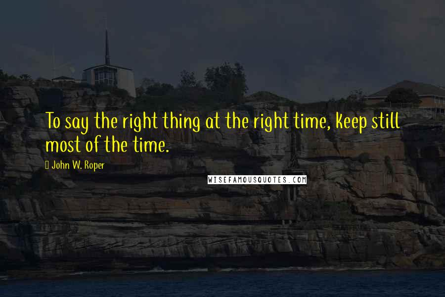 John W. Roper quotes: To say the right thing at the right time, keep still most of the time.