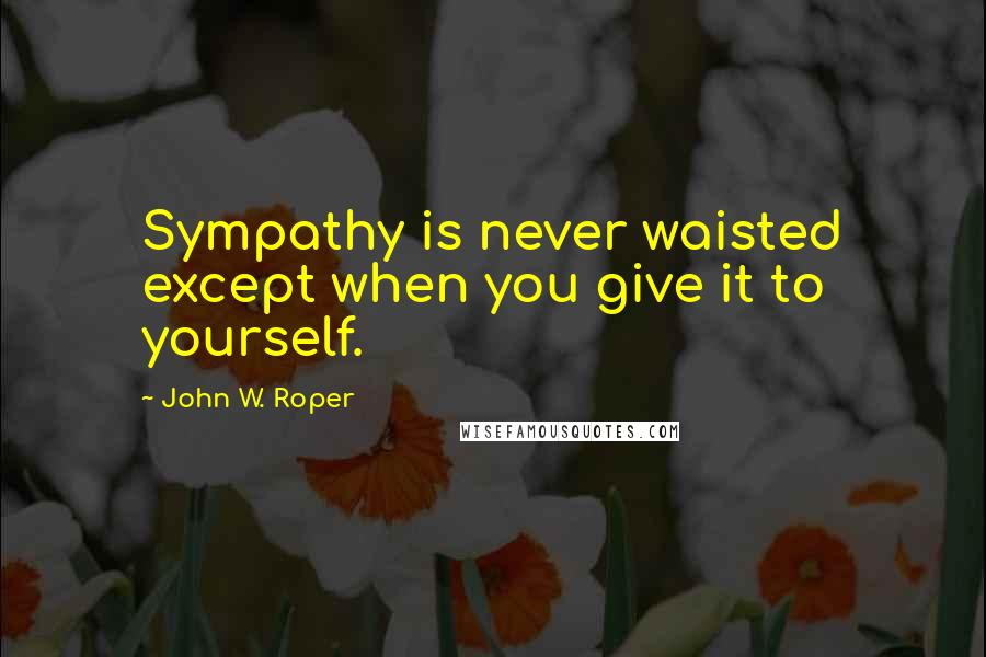 John W. Roper quotes: Sympathy is never waisted except when you give it to yourself.