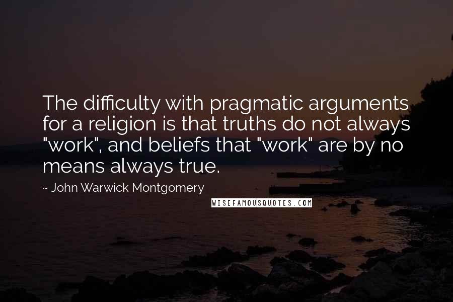"""John Warwick Montgomery quotes: The difficulty with pragmatic arguments for a religion is that truths do not always """"work"""", and beliefs that """"work"""" are by no means always true."""