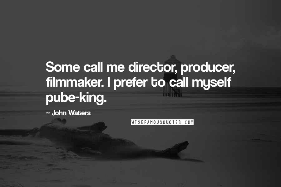 John Waters quotes: Some call me director, producer, filmmaker. I prefer to call myself pube-king.