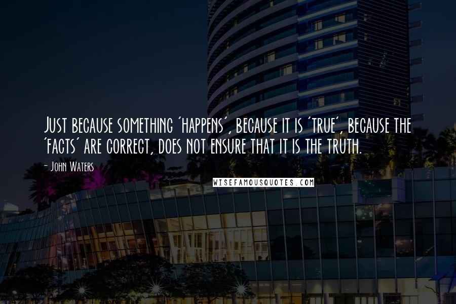 John Waters quotes: Just because something 'happens', because it is 'true', because the 'facts' are correct, does not ensure that it is the truth.