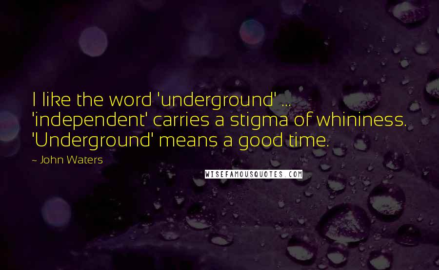 John Waters quotes: I like the word 'underground' ... 'independent' carries a stigma of whininess. 'Underground' means a good time.