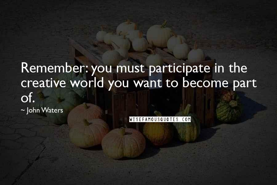 John Waters quotes: Remember: you must participate in the creative world you want to become part of.