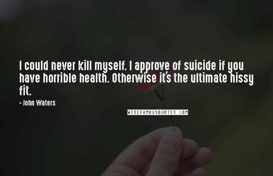 John Waters quotes: I could never kill myself. I approve of suicide if you have horrible health. Otherwise it's the ultimate hissy fit.