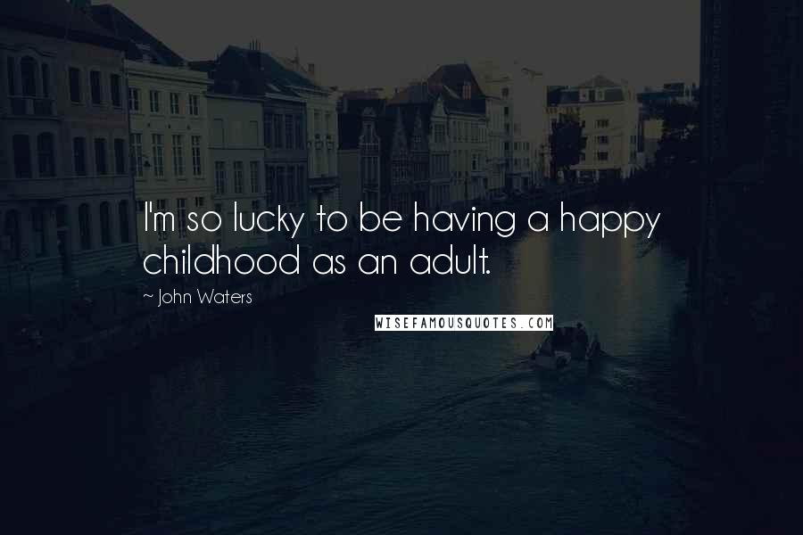 John Waters quotes: I'm so lucky to be having a happy childhood as an adult.