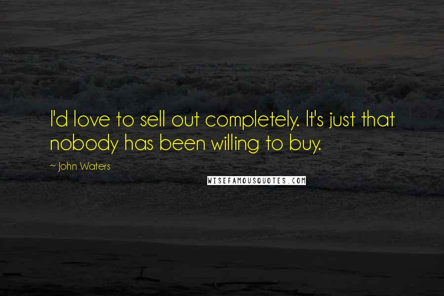 John Waters quotes: I'd love to sell out completely. It's just that nobody has been willing to buy.