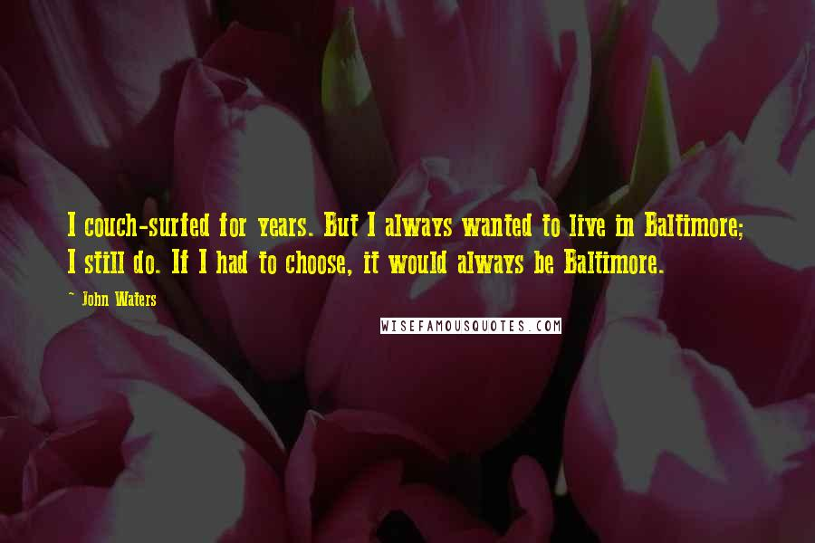 John Waters quotes: I couch-surfed for years. But I always wanted to live in Baltimore; I still do. If I had to choose, it would always be Baltimore.
