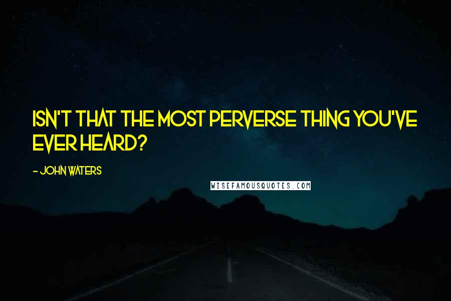 John Waters quotes: Isn't that the most perverse thing you've ever heard?