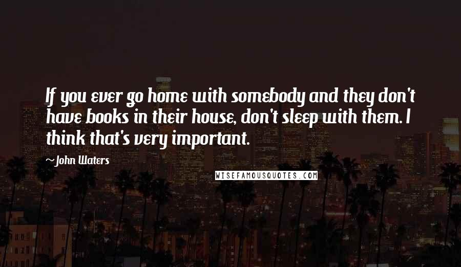 John Waters quotes: If you ever go home with somebody and they don't have books in their house, don't sleep with them. I think that's very important.