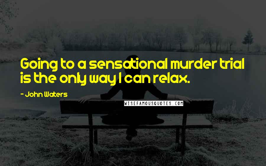 John Waters quotes: Going to a sensational murder trial is the only way I can relax.