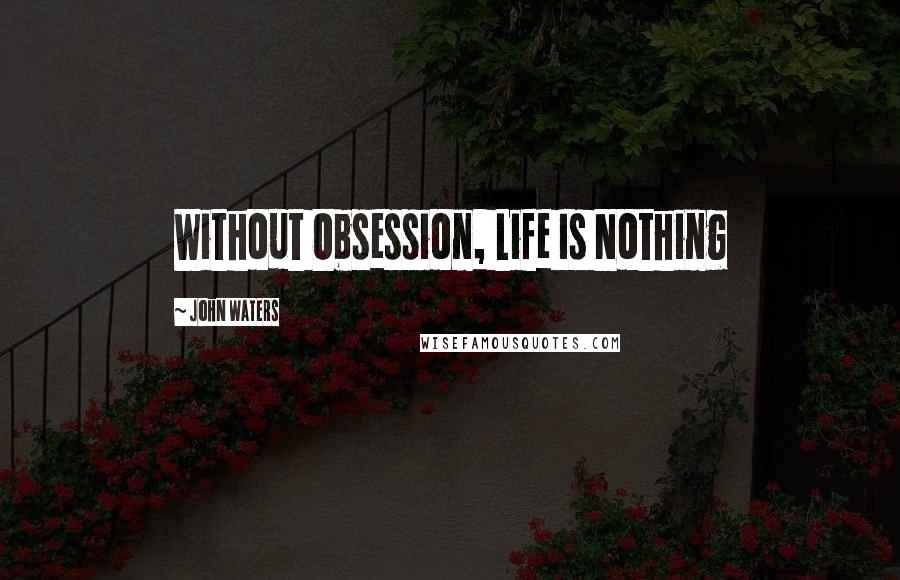 John Waters quotes: Without Obsession, Life Is Nothing