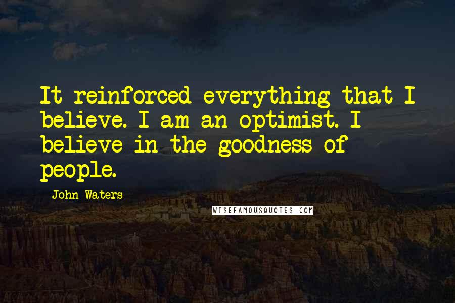 John Waters quotes: It reinforced everything that I believe. I am an optimist. I believe in the goodness of people.