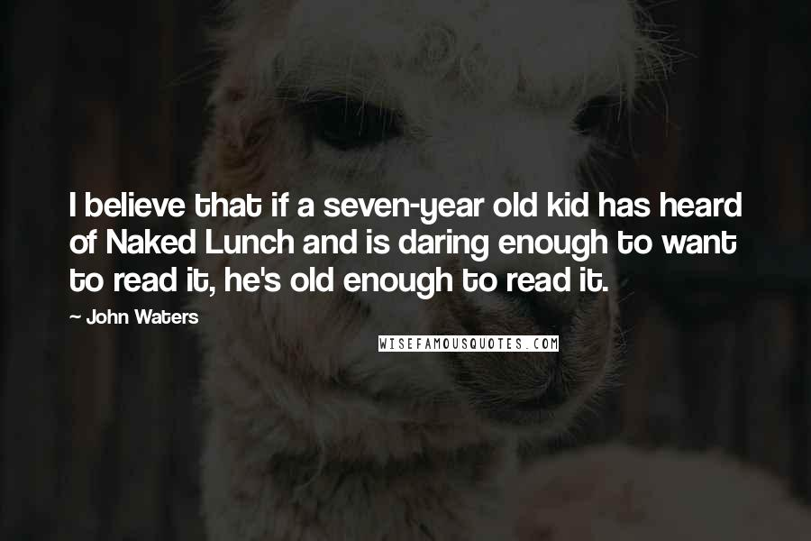 John Waters quotes: I believe that if a seven-year old kid has heard of Naked Lunch and is daring enough to want to read it, he's old enough to read it.
