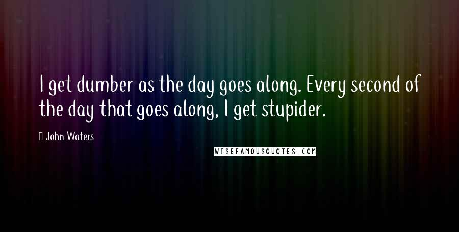 John Waters quotes: I get dumber as the day goes along. Every second of the day that goes along, I get stupider.