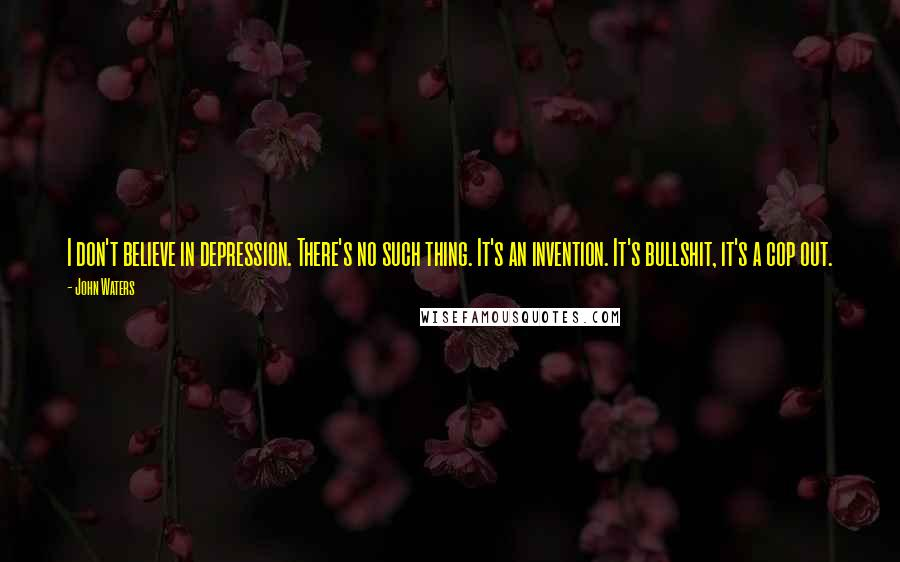 John Waters quotes: I don't believe in depression. There's no such thing. It's an invention. It's bullshit, it's a cop out.