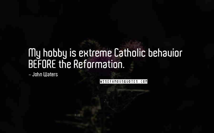 John Waters quotes: My hobby is extreme Catholic behavior BEFORE the Reformation.